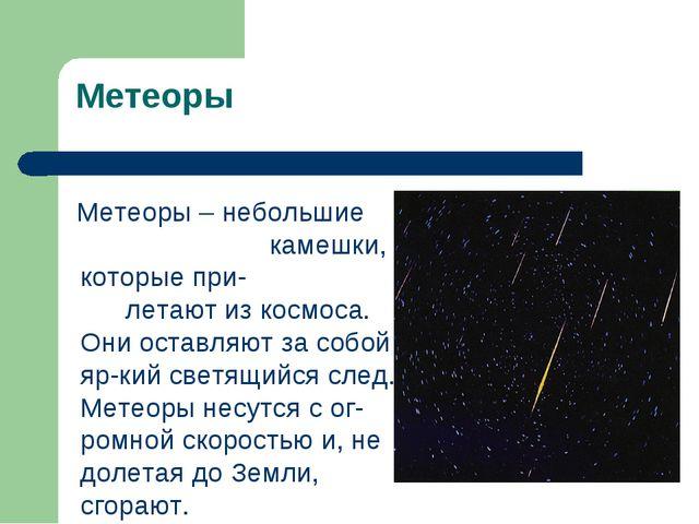 Метеоры Метеоры – небольшие камешки, которые при- летают из космоса. Они оста...