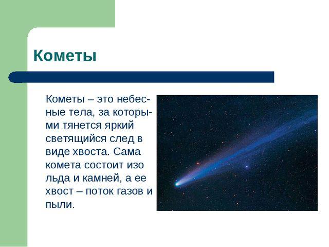 Кометы Кометы – это небес-ные тела, за которы-ми тянется яркий светящийся сле...