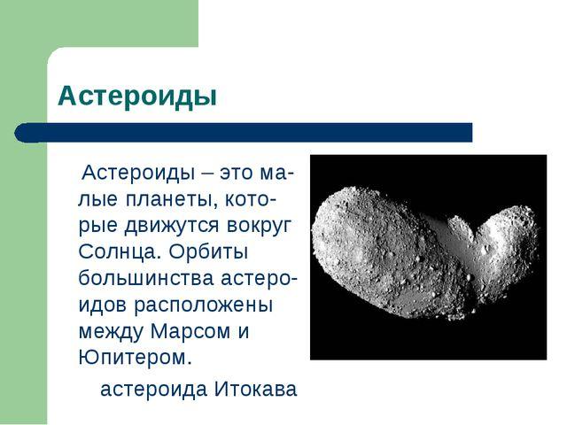 Астероиды Астероиды – это ма-лые планеты, кото-рые движутся вокруг Солнца. Ор...