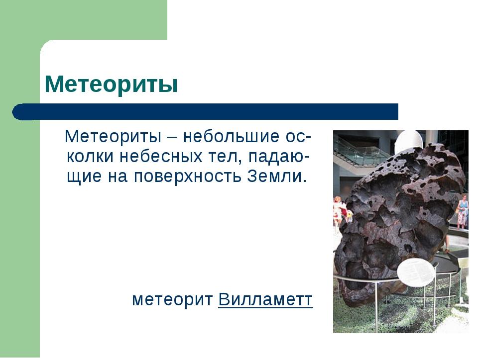 Метеориты Метеориты – небольшие ос-колки небесных тел, падаю-щие на поверхнос...