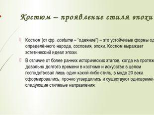 "Костюм – проявление стиля эпохи Костюм (от фр. costume – ""одеяние"") – это уст"