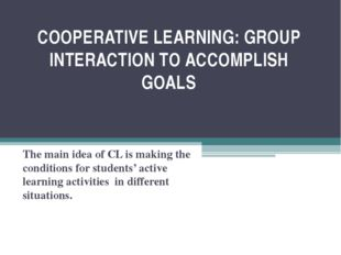 COOPERATIVE LEARNING: GROUP INTERACTION TO ACCOMPLISH GOALS The main idea of