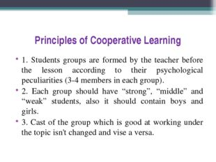 Principles of Cooperative Learning 1. Students groups are formed by the teach