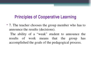 Principles of Cooperative Learning 7. The teacher chooses the group member wh