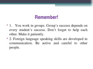 Remember! 1.	You work in groups. Group's success depends on every student's s