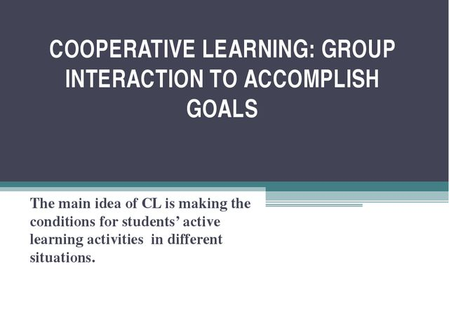 COOPERATIVE LEARNING: GROUP INTERACTION TO ACCOMPLISH GOALS The main idea of...