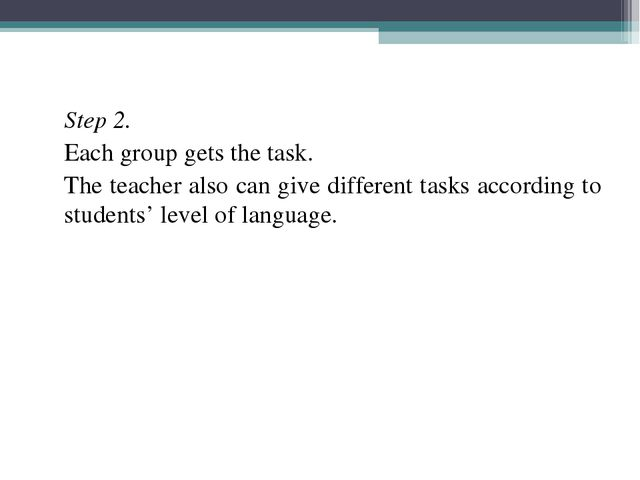 Step 2. 	Each group gets the task. 	The teacher also can give different task...
