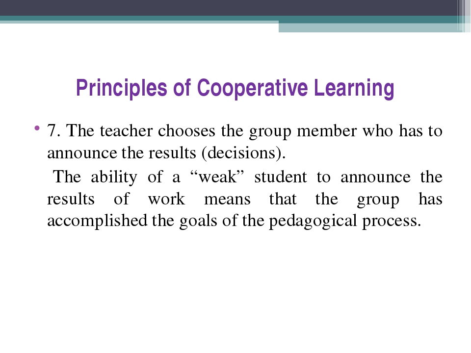 Principles of Cooperative Learning 7. The teacher chooses the group member wh...