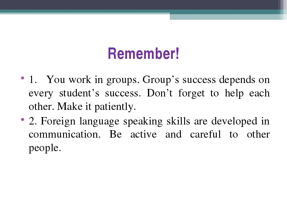 Remember! 1.	You work in groups. Group's success depends on every student's s...