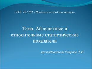 ГБОУ ВО КО «Педагогический институт» Тема. Абсолютные и относительные статист