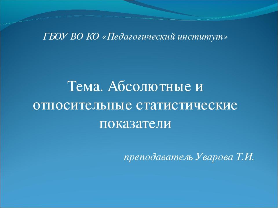 ГБОУ ВО КО «Педагогический институт» Тема. Абсолютные и относительные статист...