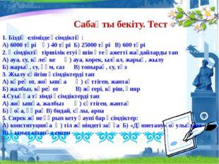 Сабақты бекіту. Тест 1. Біздің елімізде өсімдіктің: А) 6000 түрі Ә) 40 түрі Б