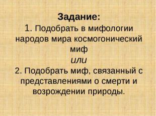 Задание: 1. Подобрать в мифологии народов мира космогонический миф или 2. Под