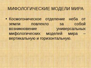 МИФОЛОГИЧЕСКИЕ МОДЕЛИ МИРА Космогоническое отделение неба от земли повлекло з