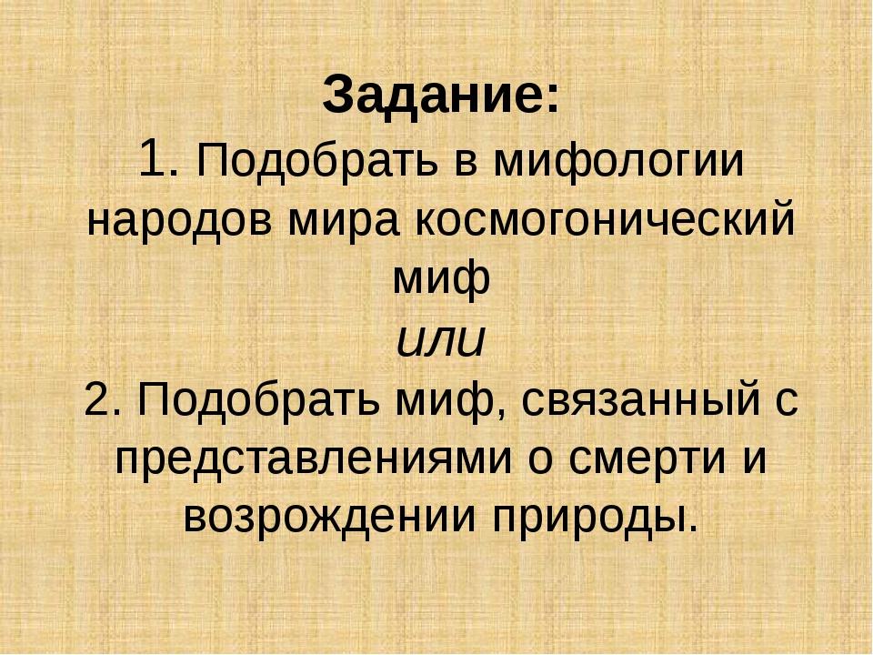 Задание: 1. Подобрать в мифологии народов мира космогонический миф или 2. Под...