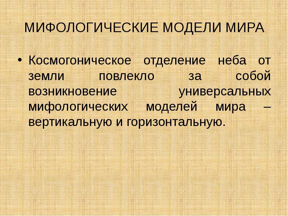 МИФОЛОГИЧЕСКИЕ МОДЕЛИ МИРА Космогоническое отделение неба от земли повлекло з...