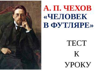 А. П. ЧЕХОВ «ЧЕЛОВЕК В ФУТЛЯРЕ» ТЕСТ К УРОКУ