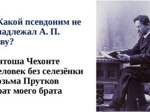 А2. Какой псевдоним не принадлежал А. П. Чехову? 1) Антоша Чехонте 2) Человек