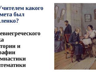А7. Учителем какого предмета был Коваленко? 1) древнегреческого языка 2) исто
