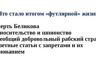 А9. Что стало итогом «футлярной» жизни: 1) смерть Беликова 2) доносительство