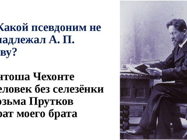 А2. Какой псевдоним не принадлежал А. П. Чехову? 1) Антоша Чехонте 2) Человек...