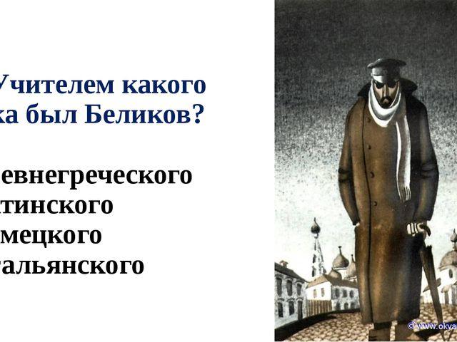 А3. Учителем какого языка был Беликов? 1) древнегреческого 2) латинского 3) н...