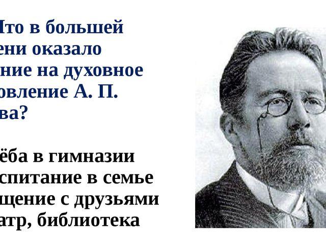 А6. Что в большей степени оказало влияние на духовное становление А. П. Чехов...