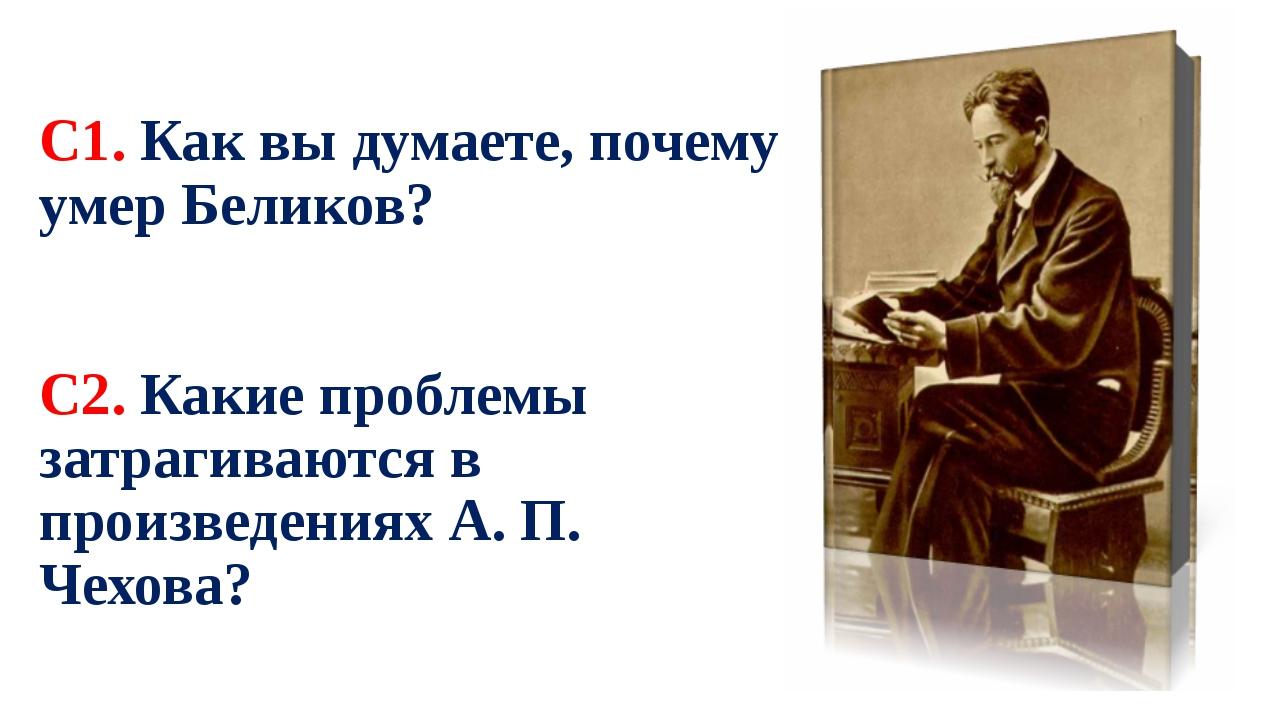 С1. Как вы думаете, почему умер Беликов? С2. Какие проблемы затрагиваются в п...