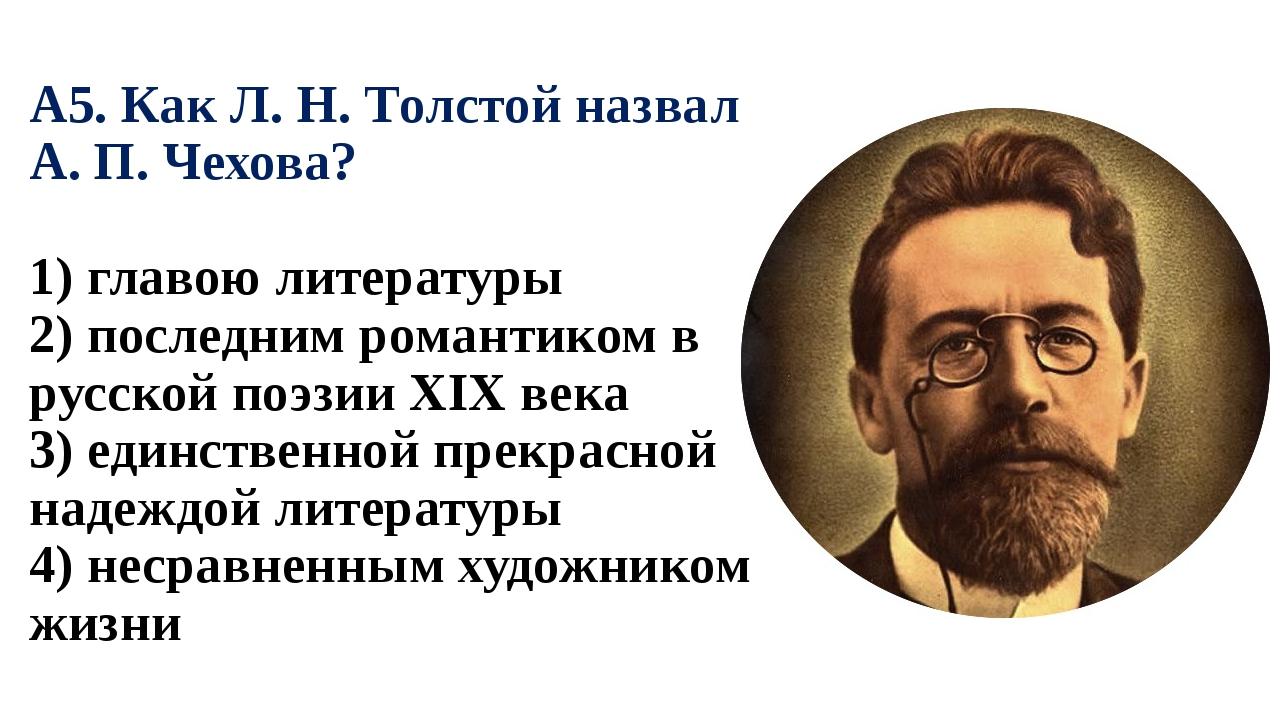 А5. Как Л. Н. Толстой назвал А. П. Чехова? 1) главою литературы 2) последним...