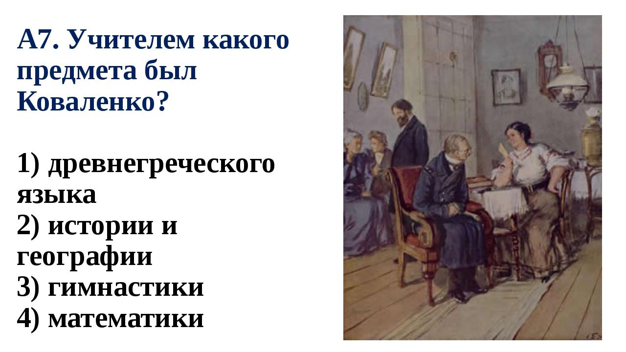 А7. Учителем какого предмета был Коваленко? 1) древнегреческого языка 2) исто...