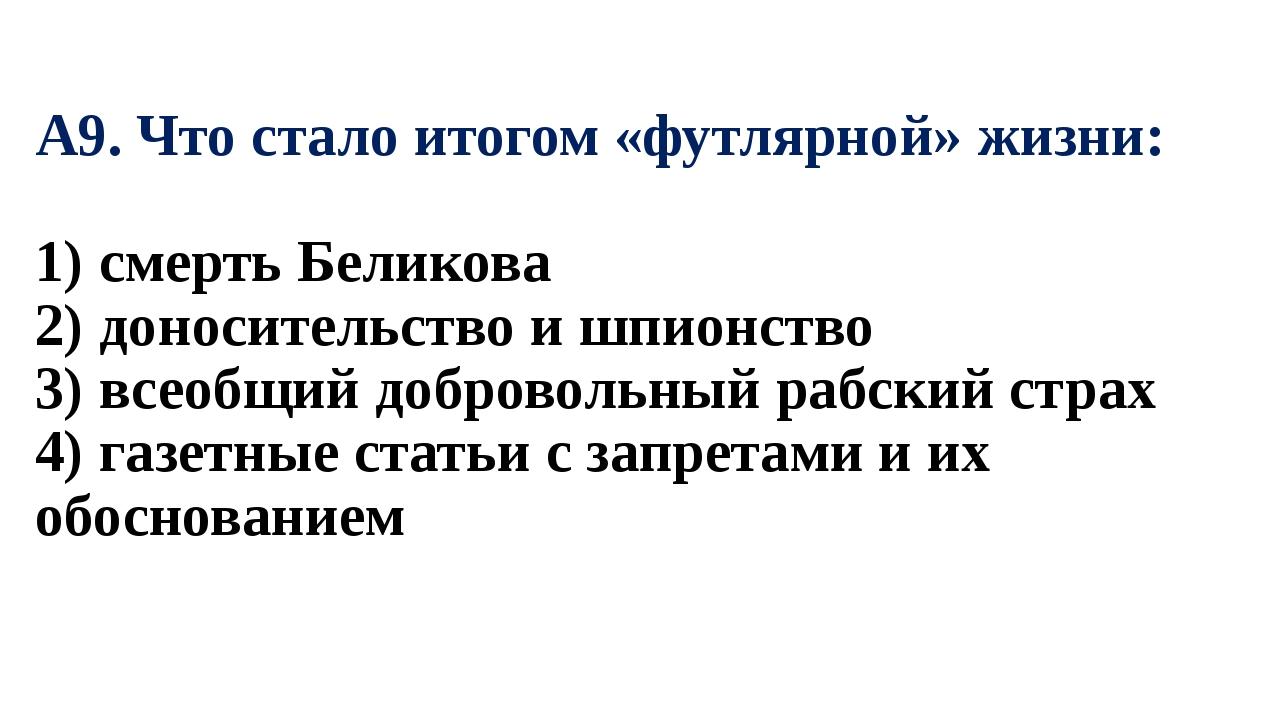 А9. Что стало итогом «футлярной» жизни: 1) смерть Беликова 2) доносительство...