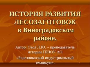 ИСТОРИЯ РАЗВИТИЯ ЛЕСОЗАГОТОВОК в Виноградовском районе. Автор: Озол Л.Ю. – пр