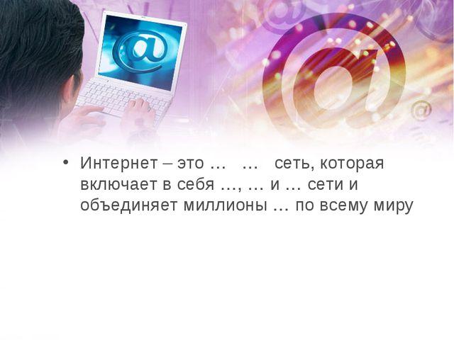 Интернет – это … … сеть, которая включает в себя …, … и … сети и объединя...