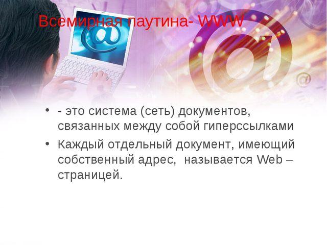 Всемирная паутина- WWW - это система (сеть) документов, связанных между собой...