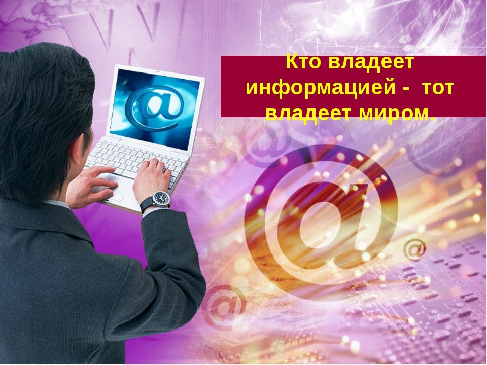Кто владеет информацией - тот владеет миром.