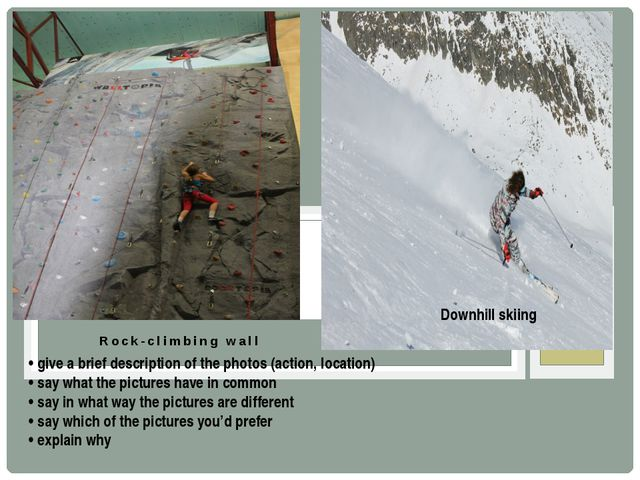 Rock-climbing wall Downhill skiing • give a brief description of the photos (...
