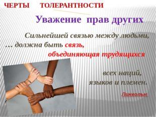 ЧЕРТЫ ТОЛЕРАНТНОСТИ Уважение прав других Сильнейшей связью между людьми, … до