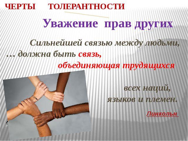 ЧЕРТЫ ТОЛЕРАНТНОСТИ Уважение прав других Сильнейшей связью между людьми, … до...