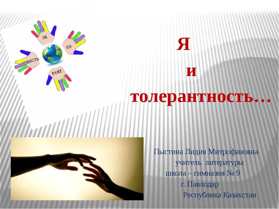 Я и толерантность… Пыстина Лидия Митрофановна учитель литературы школа – гим...