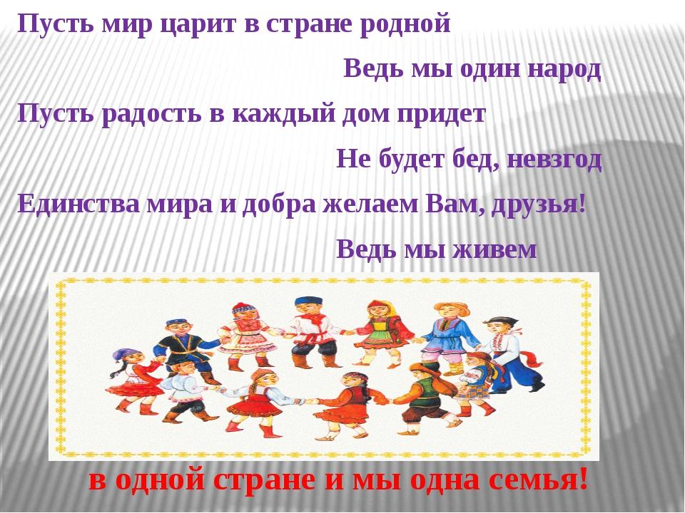 Пусть мир царит в стране родной Ведь мы один народ Пусть радость в каждый д...