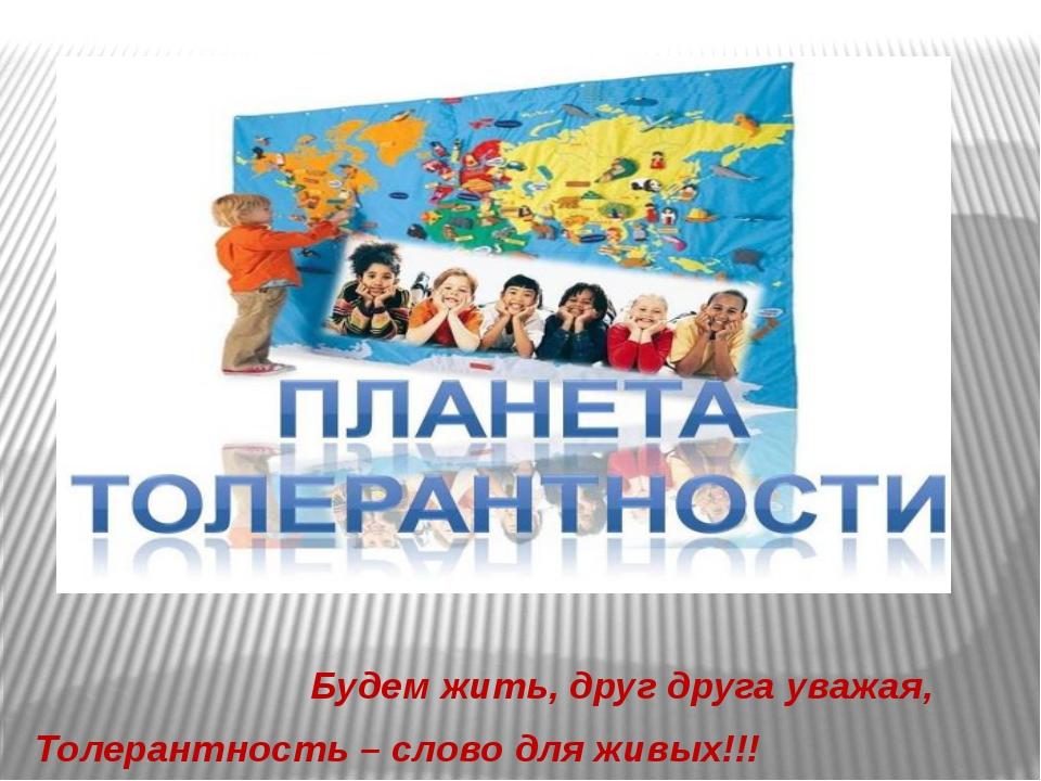 Будем жить, друг друга уважая, Толерантность – слово для живых!!!