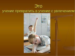 Это учение превратить в учение с увлечением