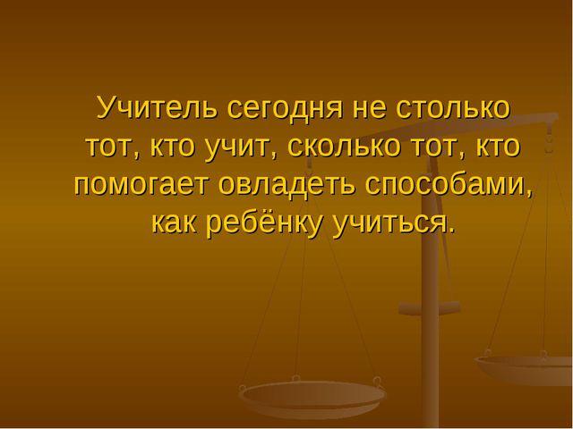 Учитель сегодня не столько тот, кто учит, сколько тот, кто помогает овладеть...