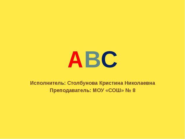 ABC Исполнитель: Столбунова Кристина Николаевна Преподаватель: МОУ «СОШ» № 8