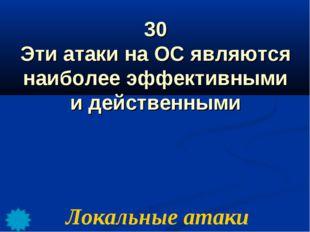 30 Эти атаки на ОС являются наиболее эффективными и действенными Локальные ат