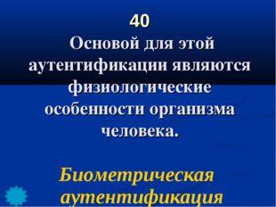 40 Основой для этой аутентификации являются физиологические особенности орган