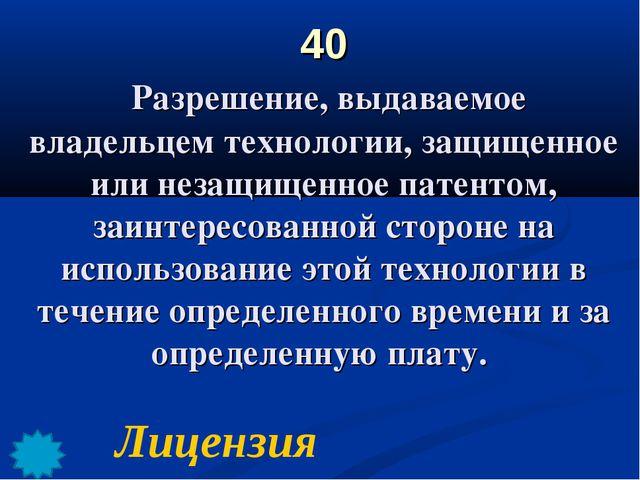 40 Разрешение, выдаваемое владельцем технологии, защищенное или незащищенное...