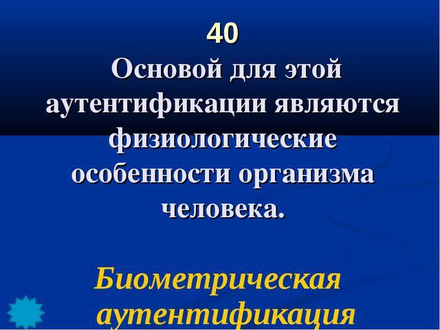 40 Основой для этой аутентификации являются физиологические особенности орган...