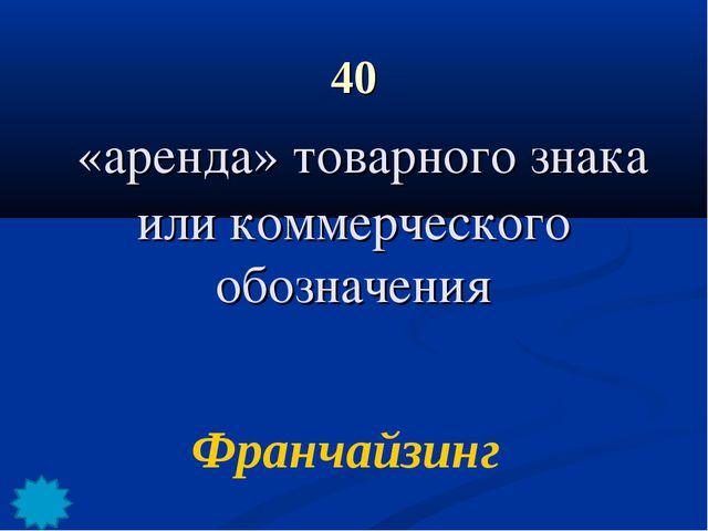 40 «аренда» товарного знака или коммерческого обозначения Франчайзинг