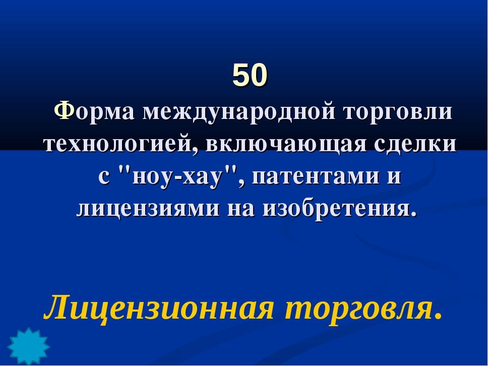 """50 Форма международной торговли технологией, включающая сделки с """"ноу-хау"""", п..."""
